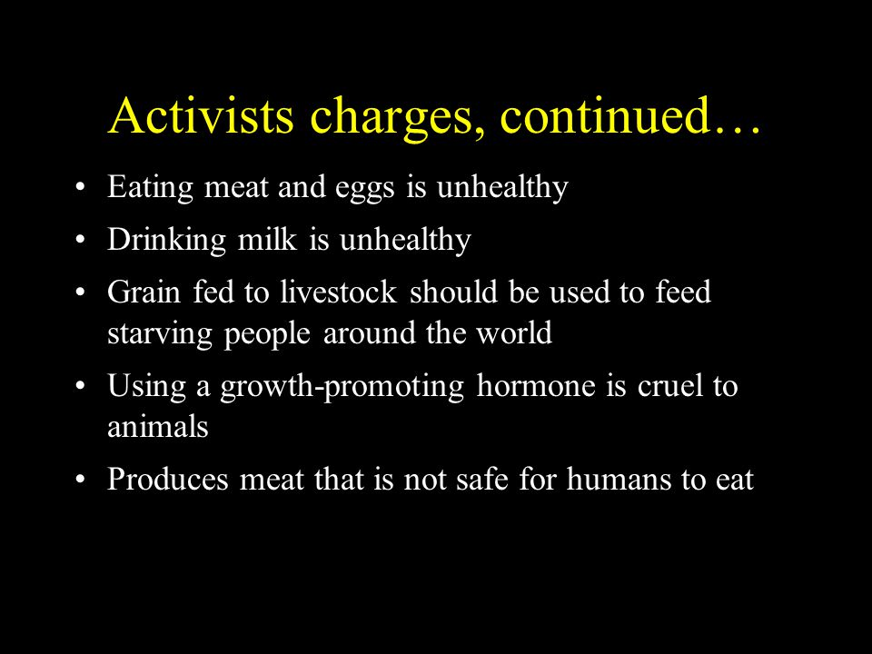 Activists charges, continued… Eating meat and eggs is unhealthy Drinking milk is unhealthy Grain fed to livestock should be used to feed starving people around the world Using a growth-promoting hormone is cruel to animals Produces meat that is not safe for humans to eat