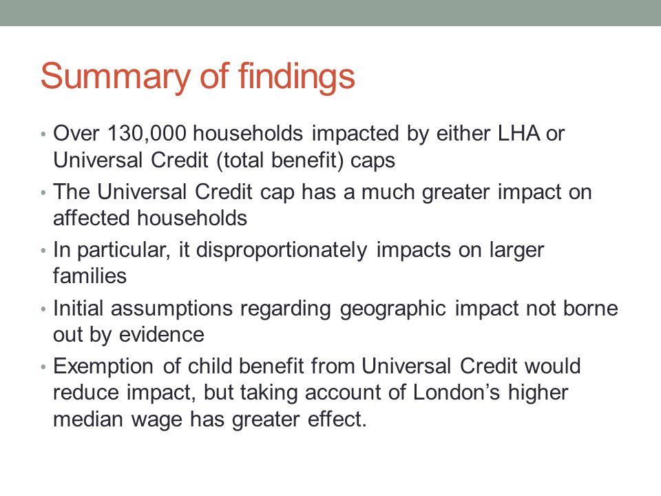 Summary of findings Over 130,000 households impacted by either LHA or Universal Credit (total benefit) caps The Universal Credit cap has a much greater impact on affected households In particular, it disproportionately impacts on larger families Initial assumptions regarding geographic impact not borne out by evidence Exemption of child benefit from Universal Credit would reduce impact, but taking account of London's higher median wage has greater effect.
