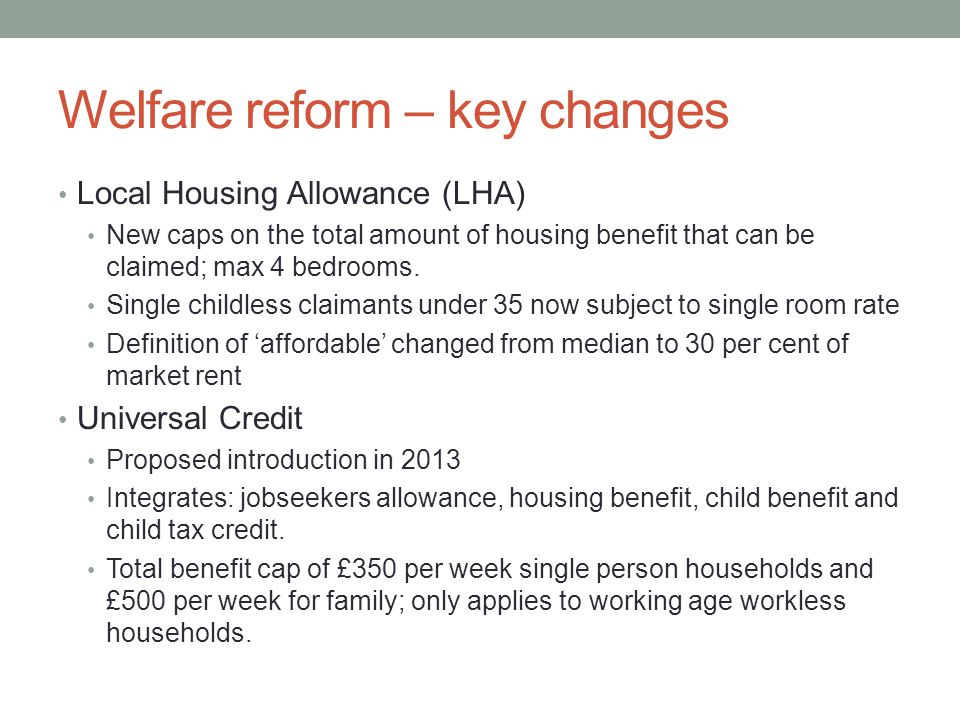 Welfare reform – key changes Local Housing Allowance (LHA) New caps on the total amount of housing benefit that can be claimed; max 4 bedrooms.