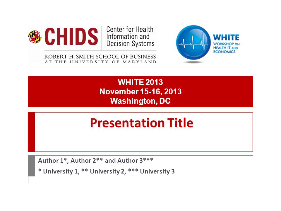 Presentation Title Author 1*, Author 2** and Author 3*** * University 1, ** University 2, *** University 3 WHITE 2013 November 15-16, 2013 Washington, DC