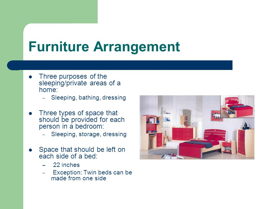 Furniture Arrangement Three purposes of the sleeping/private areas of a home: – Sleeping, bathing, dressing Three types of space that should be provid