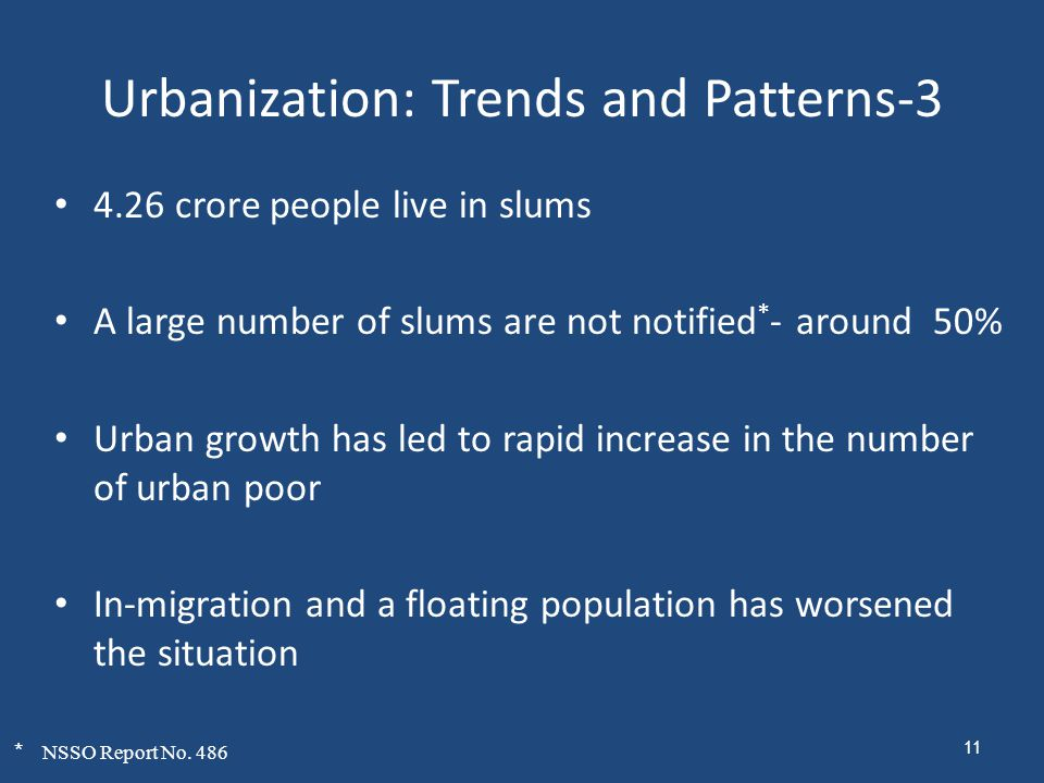 Urbanization: Trends and Patterns-3 4.26 crore people live in slums A large number of slums are not notified * - around 50% Urban growth has led to rapid increase in the number of urban poor In-migration and a floating population has worsened the situation * NSSO Report No.