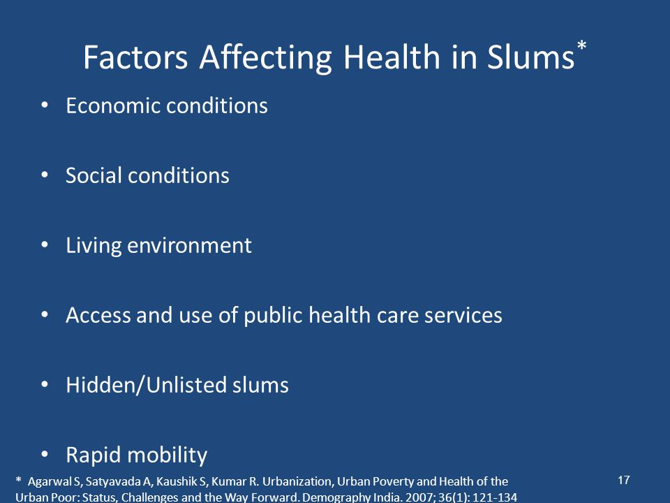 Factors Affecting Health in Slums * Economic conditions Social conditions Living environment Access and use of public health care services Hidden/Unlisted slums Rapid mobility * Agarwal S, Satyavada A, Kaushik S, Kumar R.