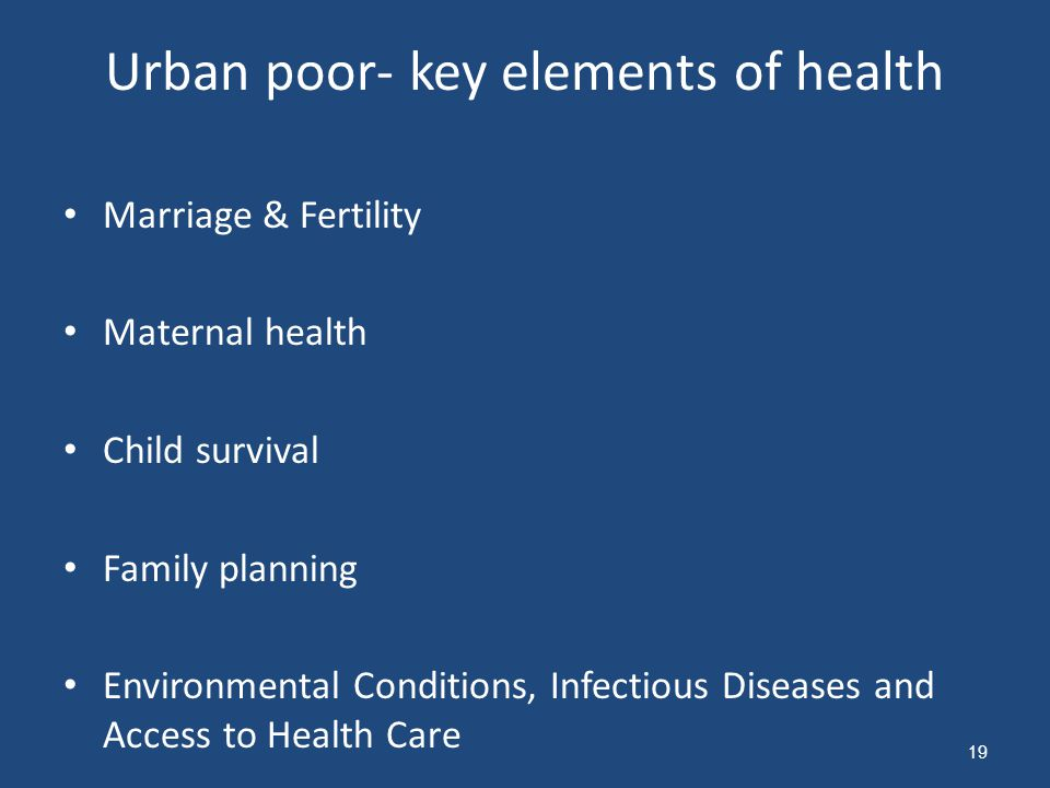 Urban poor- key elements of health Marriage & Fertility Maternal health Child survival Family planning Environmental Conditions, Infectious Diseases and Access to Health Care 19