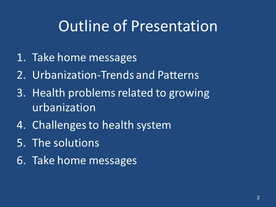 Outline of Presentation 1.Take home messages 2.Urbanization-Trends and Patterns 3.Health problems related to growing urbanization 4.Challenges to health system 5.The solutions 6.Take home messages 2
