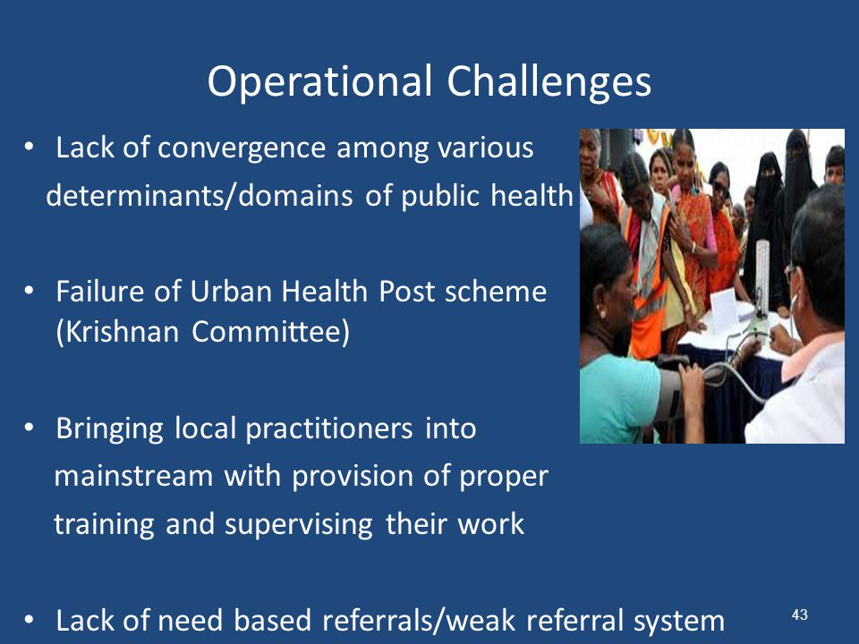 Operational Challenges Lack of convergence among various determinants/domains of public health Failure of Urban Health Post scheme (Krishnan Committee) Bringing local practitioners into mainstream with provision of proper training and supervising their work Lack of need based referrals/weak referral system 43