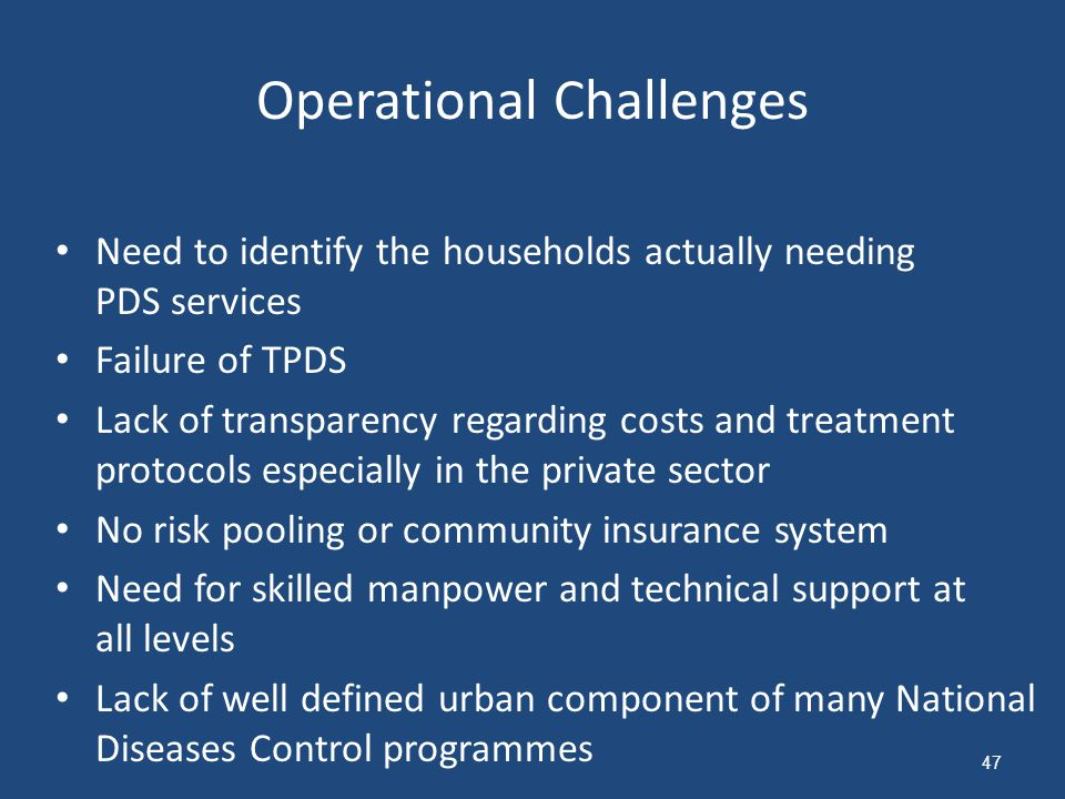 Operational Challenges Need to identify the households actually needing PDS services Failure of TPDS Lack of transparency regarding costs and treatment protocols especially in the private sector No risk pooling or community insurance system Need for skilled manpower and technical support at all levels Lack of well defined urban component of many National Diseases Control programmes 47