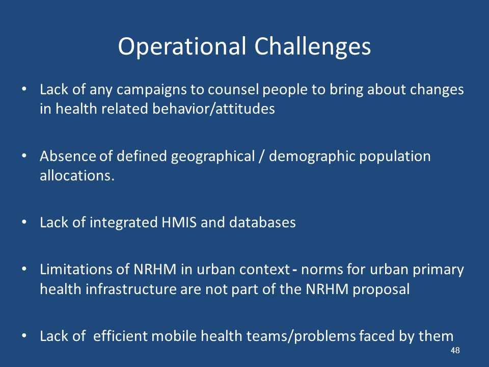 Operational Challenges Lack of any campaigns to counsel people to bring about changes in health related behavior/attitudes Absence of defined geographical / demographic population allocations.