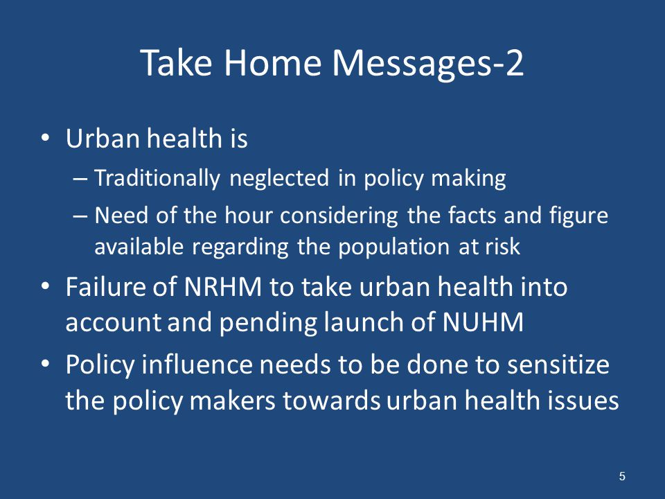 Urban health is – Traditionally neglected in policy making – Need of the hour considering the facts and figure available regarding the population at risk Failure of NRHM to take urban health into account and pending launch of NUHM Policy influence needs to be done to sensitize the policy makers towards urban health issues Take Home Messages-2 5