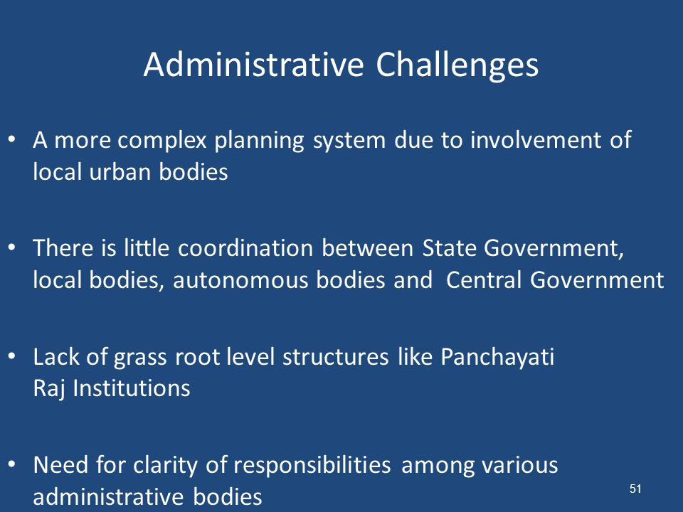 Administrative Challenges A more complex planning system due to involvement of local urban bodies There is little coordination between State Government, local bodies, autonomous bodies and Central Government Lack of grass root level structures like Panchayati Raj Institutions Need for clarity of responsibilities among various administrative bodies 51