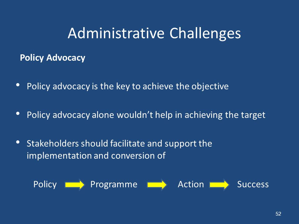 Policy Advocacy Policy advocacy is the key to achieve the objective Policy advocacy alone wouldn't help in achieving the target Stakeholders should facilitate and support the implementation and conversion of Policy Programme Action Success Administrative Challenges 52