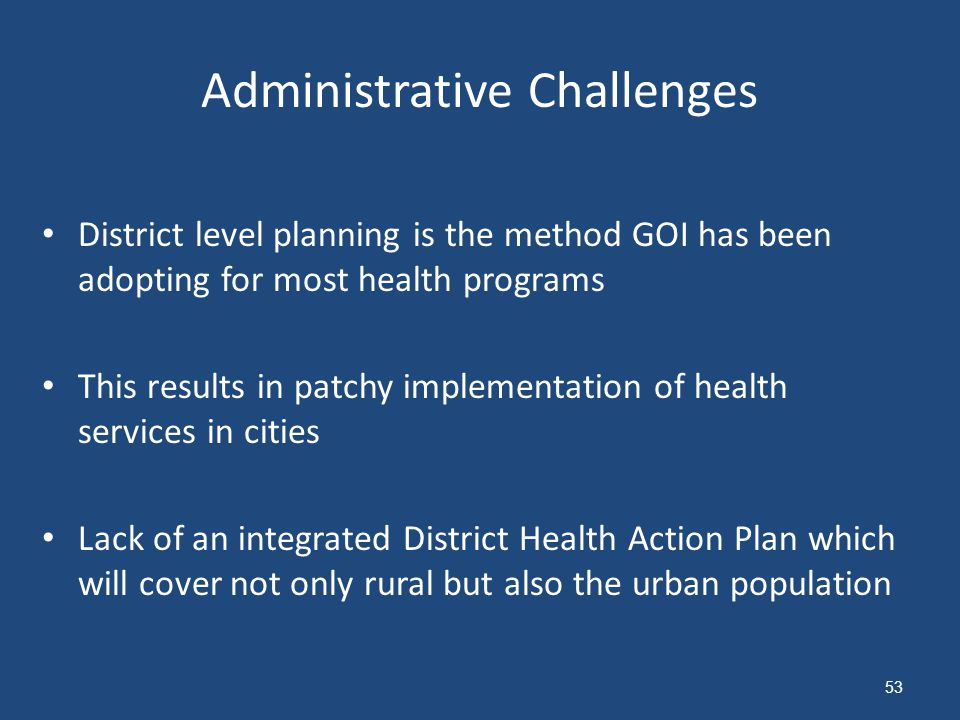 Administrative Challenges District level planning is the method GOI has been adopting for most health programs This results in patchy implementation of health services in cities Lack of an integrated District Health Action Plan which will cover not only rural but also the urban population 53