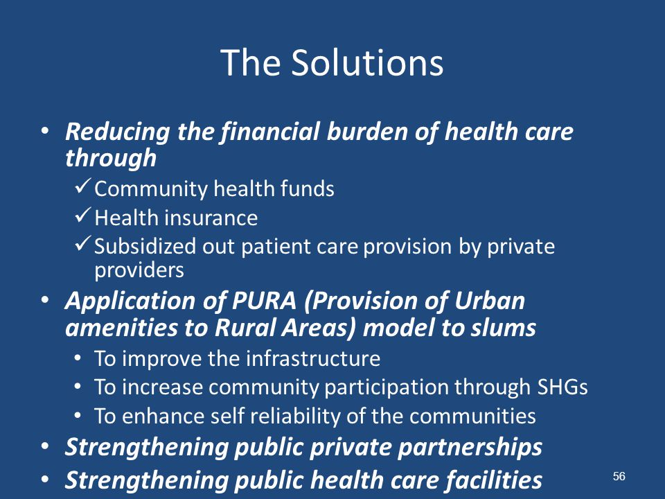 Reducing the financial burden of health care through Community health funds Health insurance Subsidized out patient care provision by private providers Application of PURA (Provision of Urban amenities to Rural Areas) model to slums To improve the infrastructure To increase community participation through SHGs To enhance self reliability of the communities Strengthening public private partnerships Strengthening public health care facilities The Solutions 56
