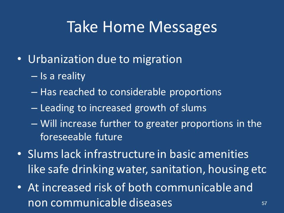 Take Home Messages Urbanization due to migration – Is a reality – Has reached to considerable proportions – Leading to increased growth of slums – Will increase further to greater proportions in the foreseeable future Slums lack infrastructure in basic amenities like safe drinking water, sanitation, housing etc At increased risk of both communicable and non communicable diseases 57