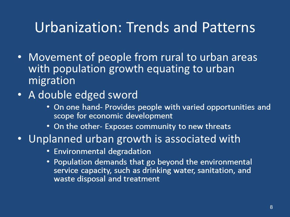 Urbanization: Trends and Patterns Movement of people from rural to urban areas with population growth equating to urban migration A double edged sword On one hand- Provides people with varied opportunities and scope for economic development On the other- Exposes community to new threats Unplanned urban growth is associated with Environmental degradation Population demands that go beyond the environmental service capacity, such as drinking water, sanitation, and waste disposal and treatment 8
