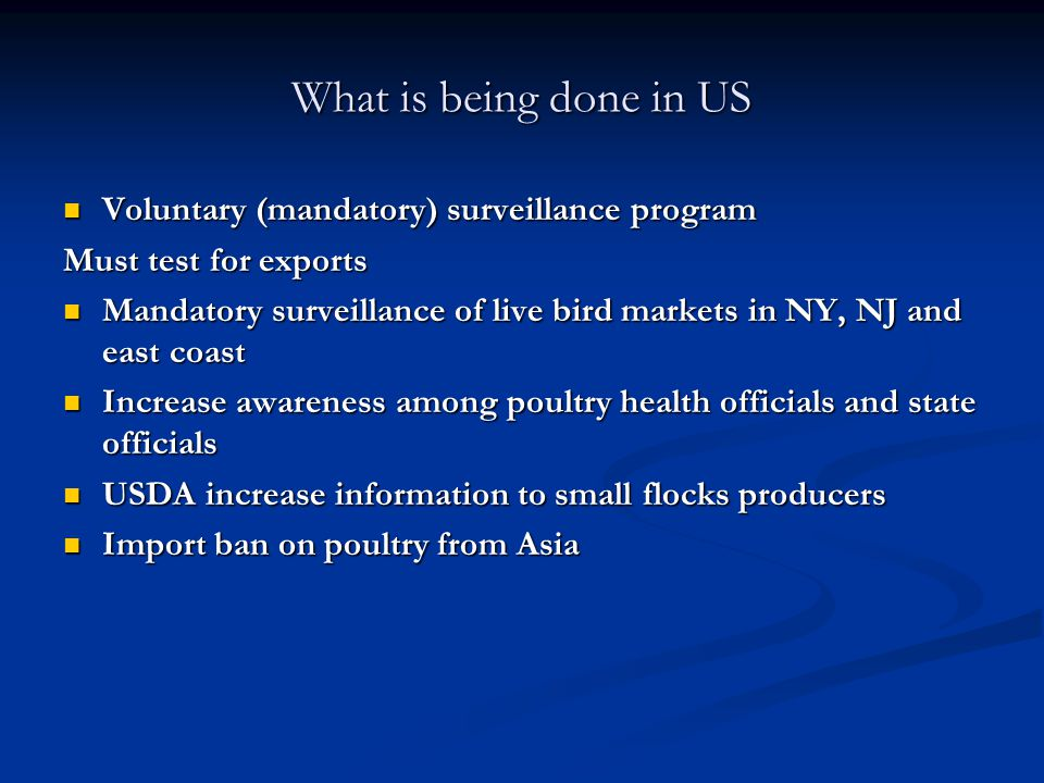 What is being done in US Voluntary (mandatory) surveillance program Voluntary (mandatory) surveillance program Must test for exports Mandatory surveillance of live bird markets in NY, NJ and east coast Mandatory surveillance of live bird markets in NY, NJ and east coast Increase awareness among poultry health officials and state officials Increase awareness among poultry health officials and state officials USDA increase information to small flocks producers USDA increase information to small flocks producers Import ban on poultry from Asia Import ban on poultry from Asia