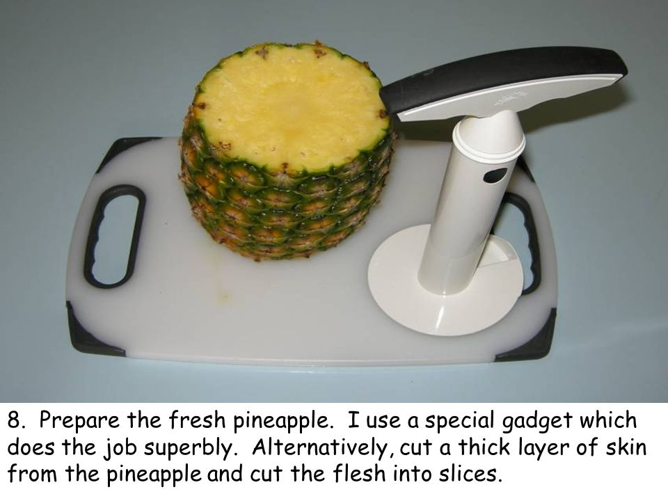 8. Prepare the fresh pineapple. I use a special gadget which does the job superbly.