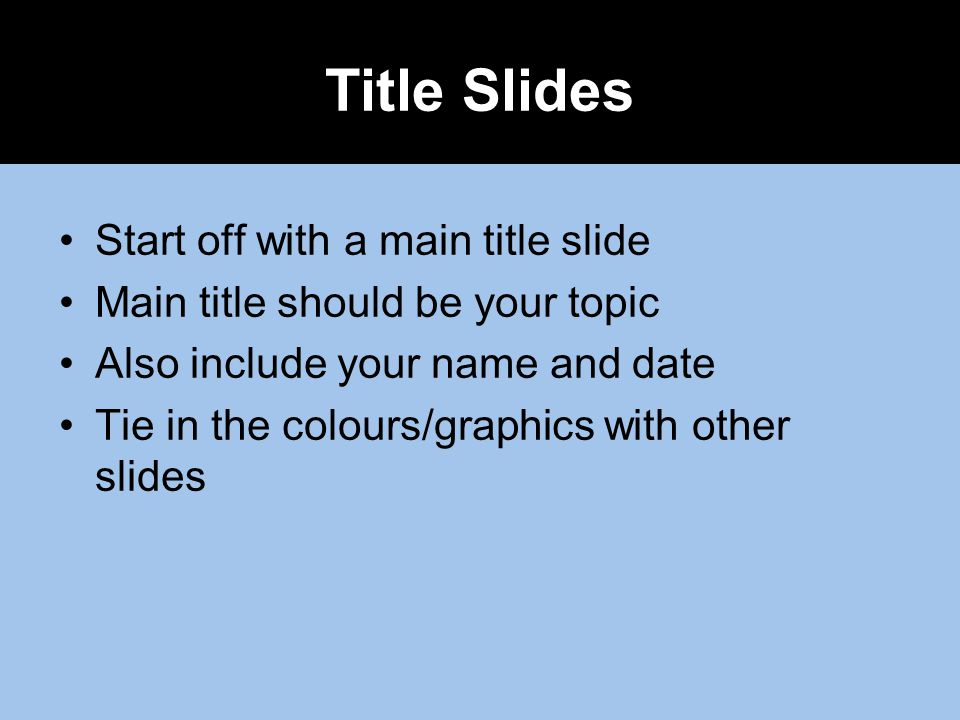 Start off with a main title slide Main title should be your topic Also include your name and date Tie in the colours/graphics with other slides Title Slides
