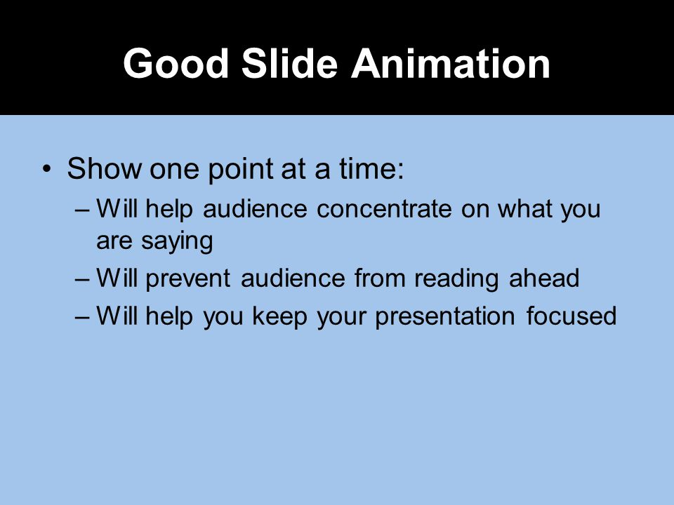Show one point at a time: –Will help audience concentrate on what you are saying –Will prevent audience from reading ahead –Will help you keep your presentation focused Good Slide Animation