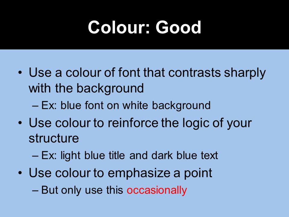 Use a colour of font that contrasts sharply with the background –Ex: blue font on white background Use colour to reinforce the logic of your structure –Ex: light blue title and dark blue text Use colour to emphasize a point –But only use this occasionally Colour: Good