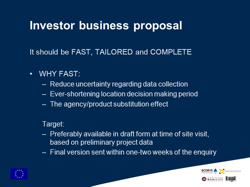 Investor business proposal It should be FAST, TAILORED and COMPLETE WHY FAST: –Reduce uncertainty regarding data collection –Ever-shortening location decision making period –The agency/product substitution effect Target: –Preferably available in draft form at time of site visit, based on preliminary project data –Final version sent within one-two weeks of the enquiry