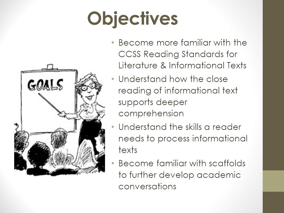 Objectives Become more familiar with the CCSS Reading Standards for Literature & Informational Texts Understand how the close reading of informational text supports deeper comprehension Understand the skills a reader needs to process informational texts Become familiar with scaffolds to further develop academic conversations