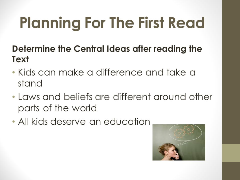 Planning For The First Read Determine the Central Ideas after reading the Text Kids can make a difference and take a stand Laws and beliefs are different around other parts of the world All kids deserve an education