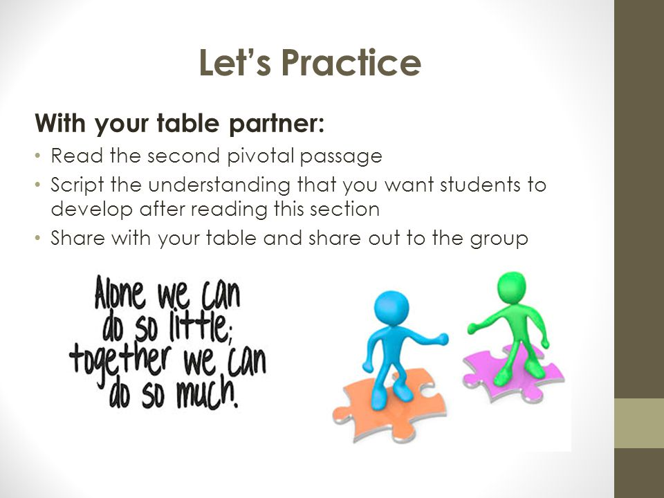 Let's Practice With your table partner: Read the second pivotal passage Script the understanding that you want students to develop after reading this section Share with your table and share out to the group