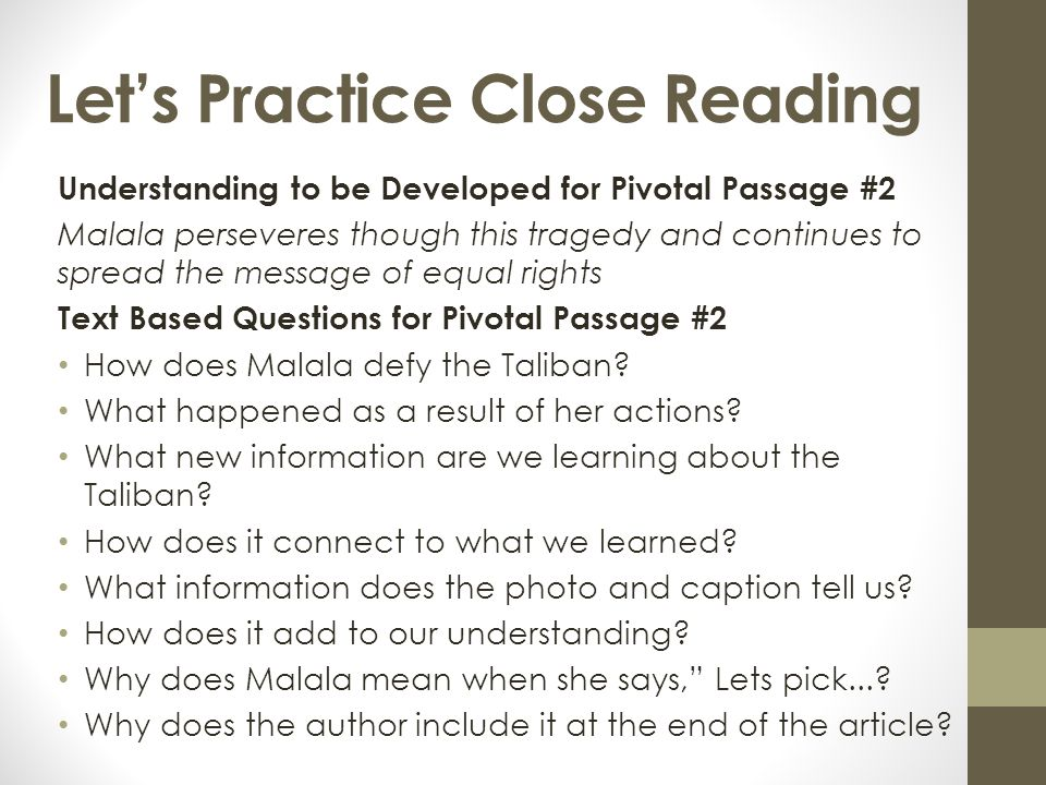 Let's Practice Close Reading Understanding to be Developed for Pivotal Passage #2 Malala perseveres though this tragedy and continues to spread the message of equal rights Text Based Questions for Pivotal Passage #2 How does Malala defy the Taliban.
