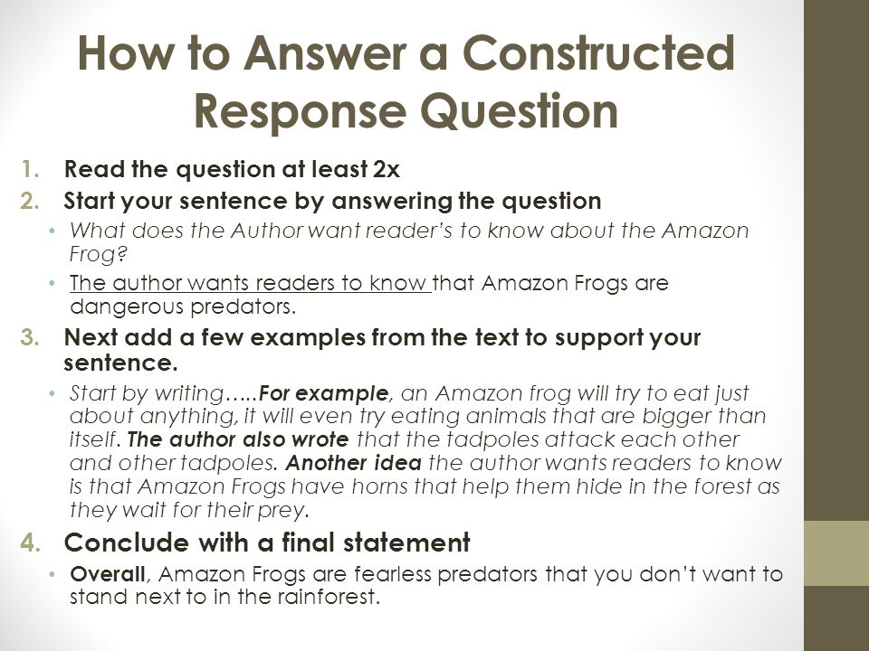 How to Answer a Constructed Response Question 1.Read the question at least 2x 2.Start your sentence by answering the question What does the Author want reader's to know about the Amazon Frog.