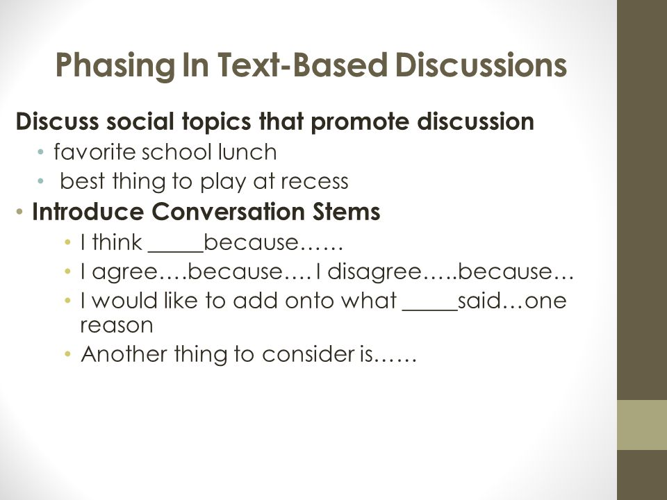 Phasing In Text-Based Discussions Discuss social topics that promote discussion favorite school lunch best thing to play at recess Introduce Conversation Stems I think _____because…… I agree….because….