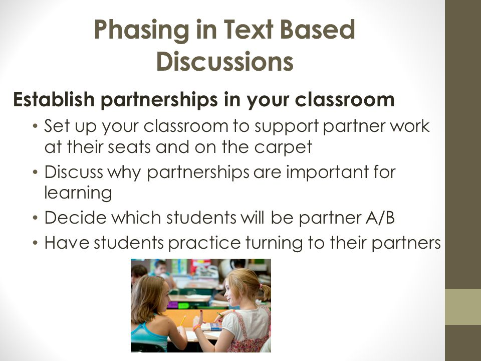 Phasing in Text Based Discussions Establish partnerships in your classroom Set up your classroom to support partner work at their seats and on the carpet Discuss why partnerships are important for learning Decide which students will be partner A/B Have students practice turning to their partners