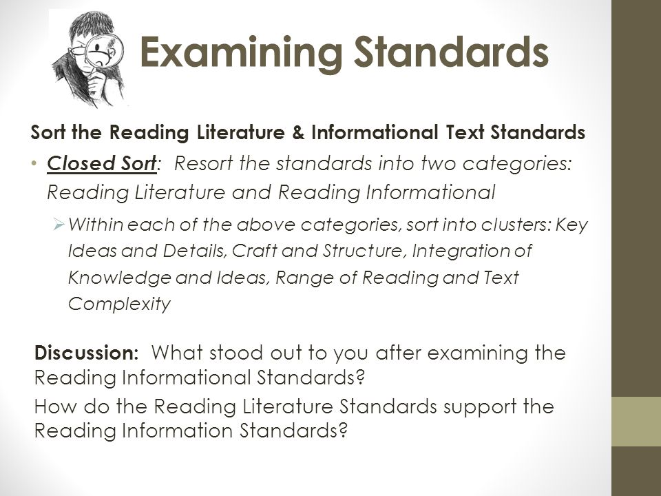 Examining Standards Sort the Reading Literature & Informational Text Standards Closed Sort : Resort the standards into two categories: Reading Literature and Reading Informational  Within each of the above categories, sort into clusters: Key Ideas and Details, Craft and Structure, Integration of Knowledge and Ideas, Range of Reading and Text Complexity Discussion: What stood out to you after examining the Reading Informational Standards.