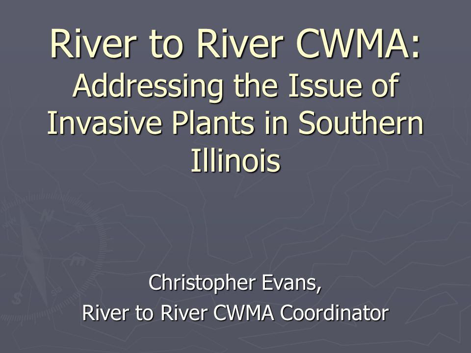 River to River CWMA: Addressing the Issue of Invasive Plants in Southern Illinois Christopher Evans, River to River CWMA Coordinator