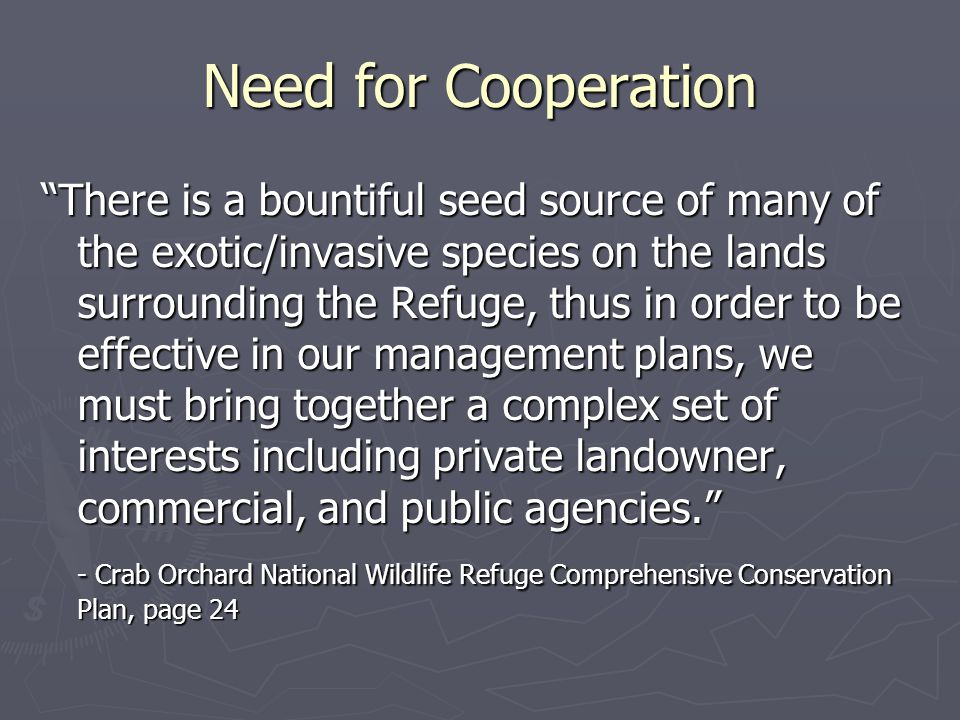 Need for Cooperation There is a bountiful seed source of many of the exotic/invasive species on the lands surrounding the Refuge, thus in order to be effective in our management plans, we must bring together a complex set of interests including private landowner, commercial, and public agencies. - Crab Orchard National Wildlife Refuge Comprehensive Conservation Plan, page 24