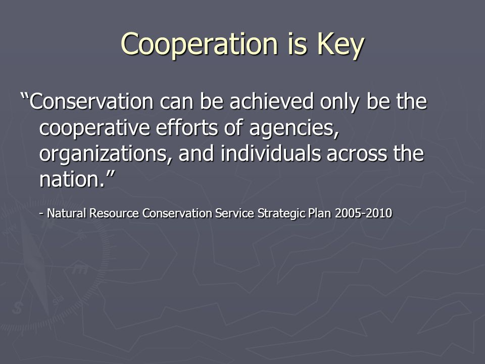 Cooperation is Key Conservation can be achieved only be the cooperative efforts of agencies, organizations, and individuals across the nation. - Natural Resource Conservation Service Strategic Plan 2005-2010