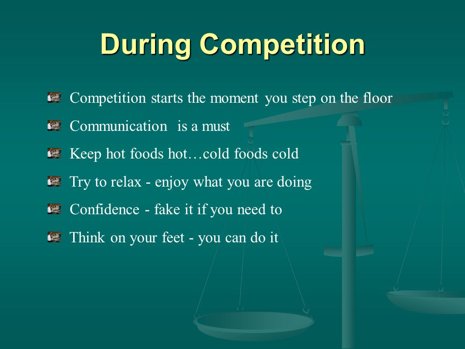 During Competition Competition starts the moment you step on the floor Communication is a must Keep hot foods hot…cold foods cold Try to relax - enjoy what you are doing Confidence - fake it if you need to Think on your feet - you can do it