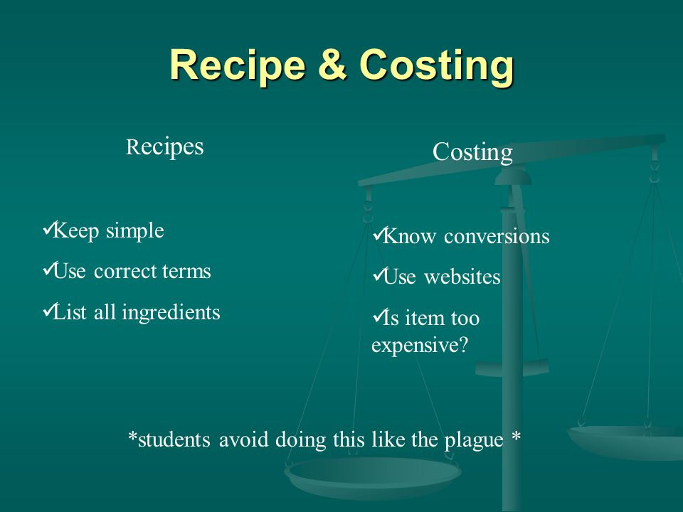 Recipe & Costing R ecipes Keep simple Use correct terms List all ingredients Costing Know conversions Use websites Is item too expensive.