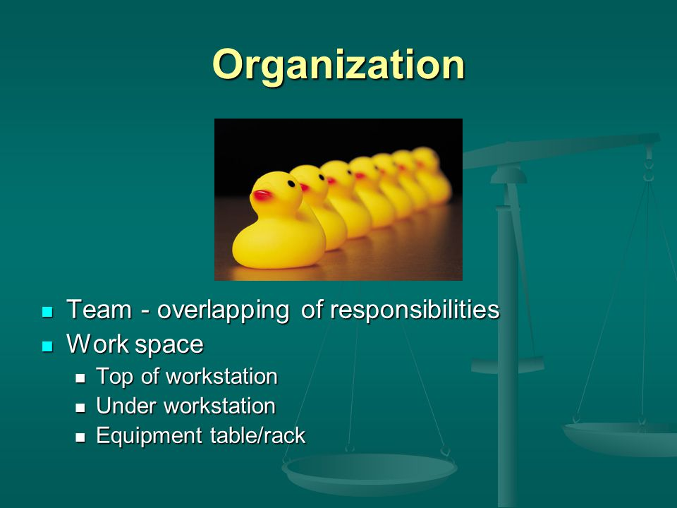 Organization Team - overlapping of responsibilities Work space Top of workstation Under workstation Equipment table/rack