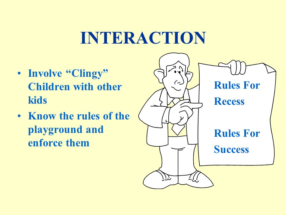 INTERACTION Involve Clingy Children with other kids Know the rules of the playground and enforce them Rules For Recess Rules For Success