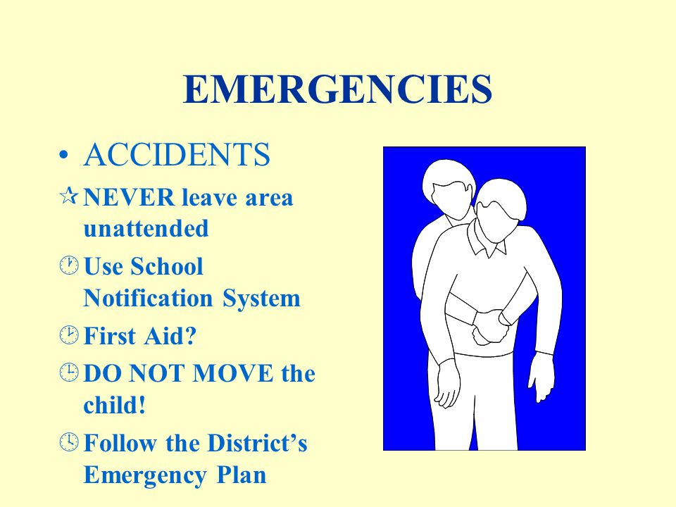 EMERGENCIES ACCIDENTS ¶NEVER leave area unattended ·Use School Notification System ¸First Aid.