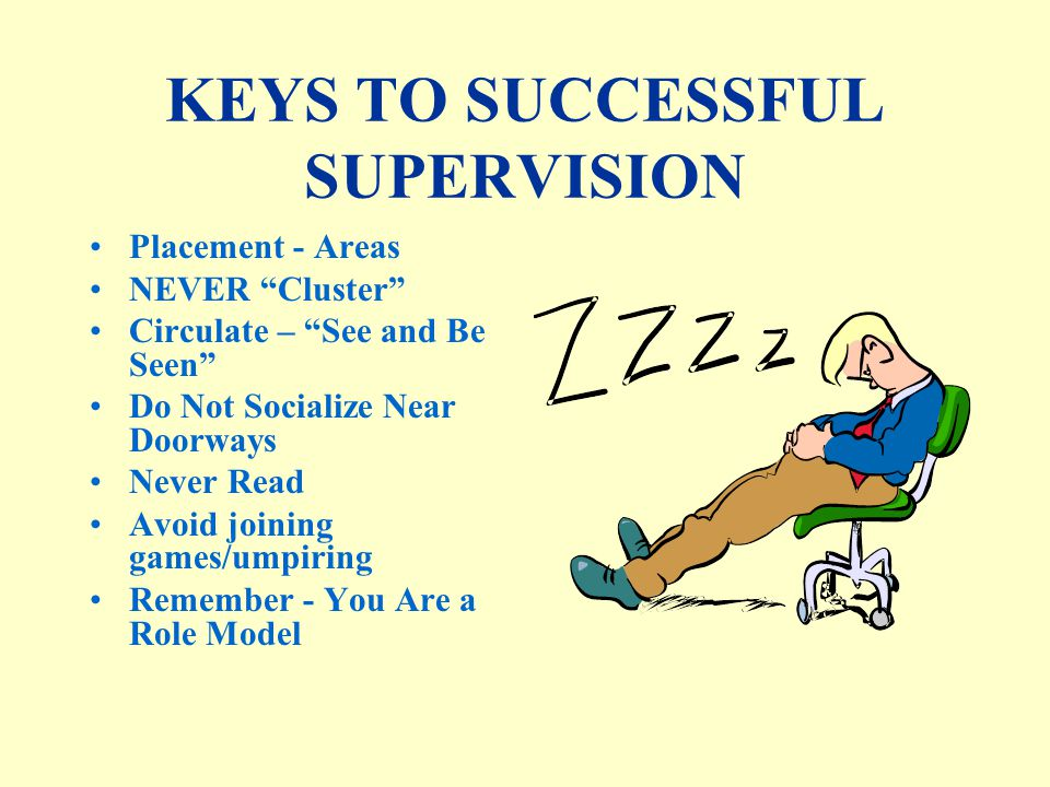 KEYS TO SUCCESSFUL SUPERVISION Know and Understand Student Expectations Implement Corrections Consistently Interact Positively - You Set the Tone Positive Interaction With Troublemakers