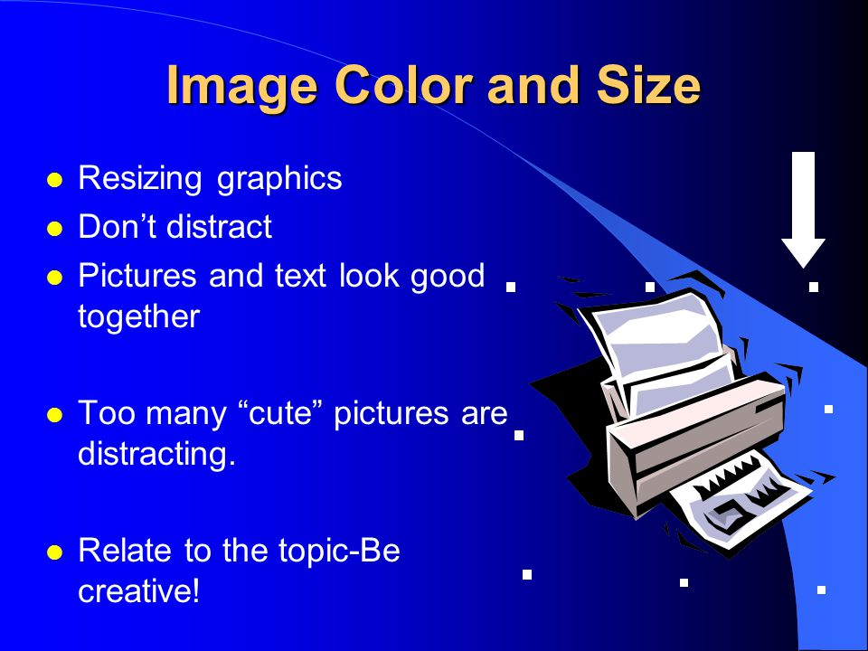 "Image Color and Size l Resizing graphics l Don't distract l Pictures and text look good together l Too many ""cute"" pictures are distracting. l Relate"
