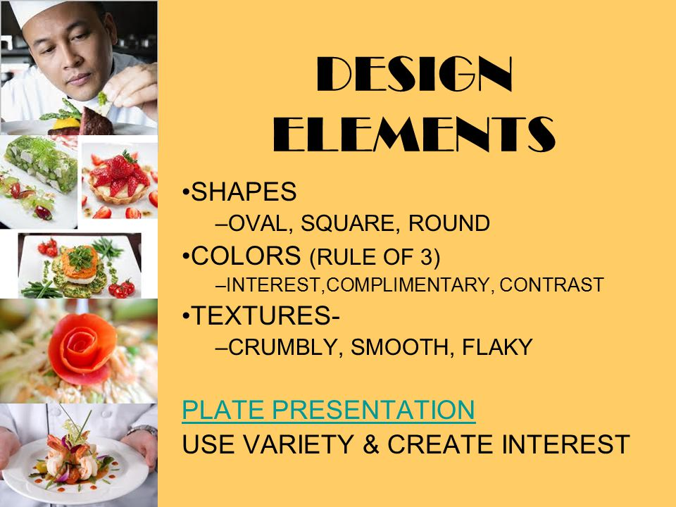 DESIGN ELEMENTS SHAPES –O–OVAL, SQUARE, ROUND COLORS (RULE OF 3) –I–INTEREST,COMPLIMENTARY, CONTRAST TEXTURES- –C–CRUMBLY, SMOOTH, FLAKY PLATE PRESENTATION USE VARIETY & CREATE INTEREST