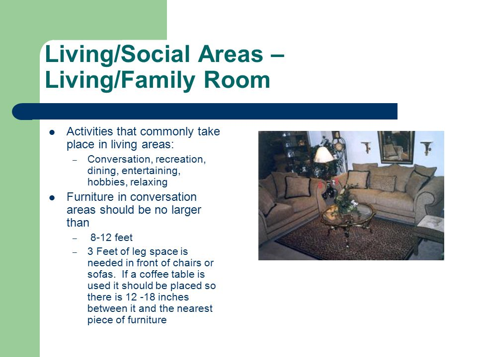 Living/Social Areas – Living/Family Room Activities that commonly take place in living areas: – Conversation, recreation, dining, entertaining, hobbies, relaxing Furniture in conversation areas should be no larger than – 8-12 feet – 3 Feet of leg space is needed in front of chairs or sofas.