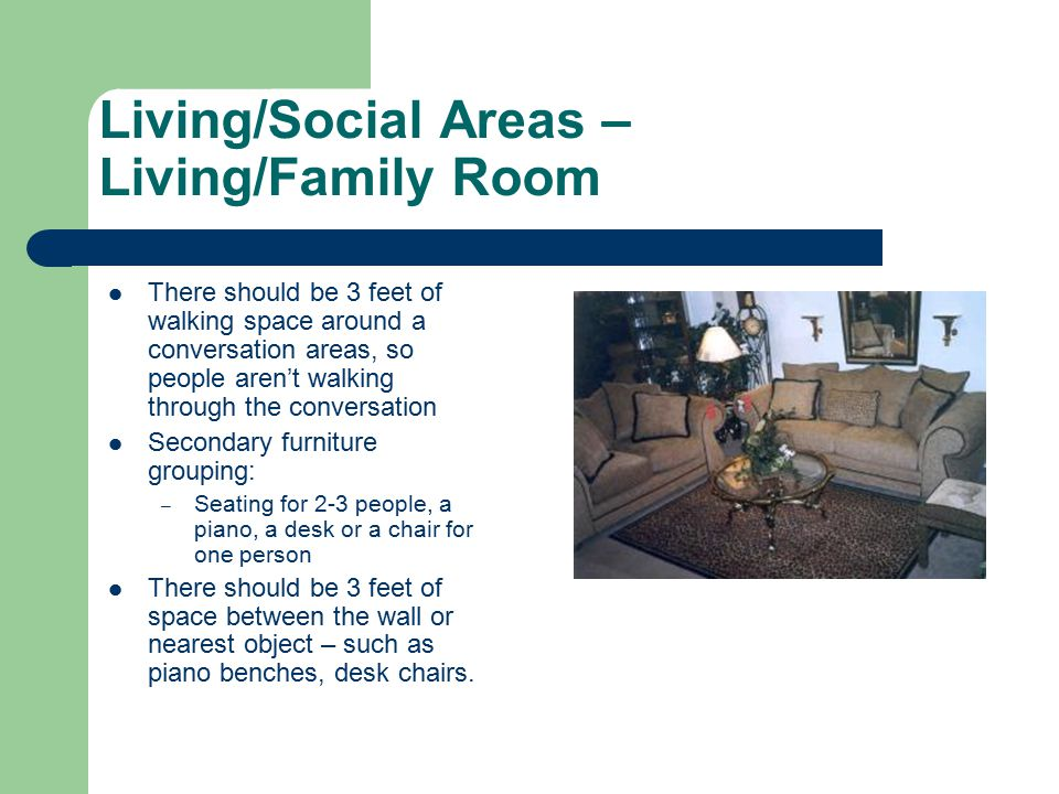Living/Social Areas – Living/Family Room There should be 3 feet of walking space around a conversation areas, so people aren't walking through the conversation Secondary furniture grouping: – Seating for 2-3 people, a piano, a desk or a chair for one person There should be 3 feet of space between the wall or nearest object – such as piano benches, desk chairs.