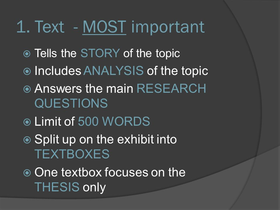 1. Text - MOST important  Tells the STORY of the topic  Includes ANALYSIS of the topic  Answers the main RESEARCH QUESTIONS  Limit of 500 WORDS 