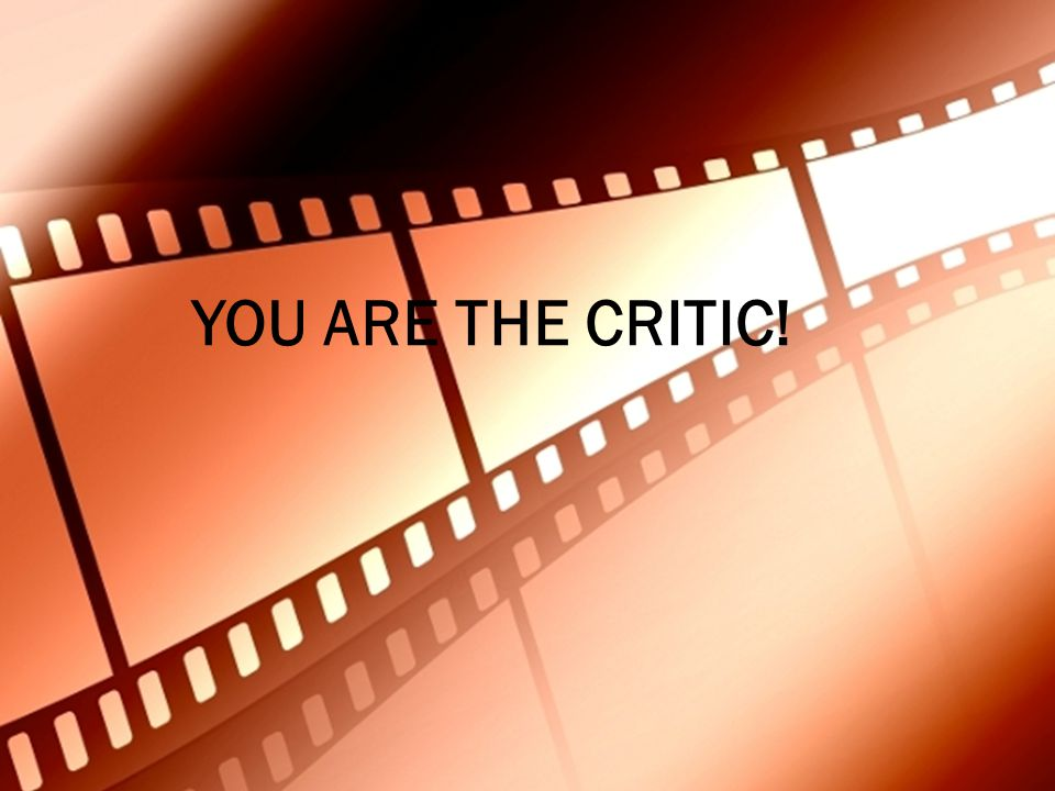 YOU ARE THE CRITIC!