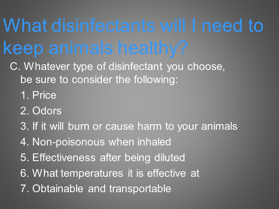 C. Whatever type of disinfectant you choose, be sure to consider the following: 1.