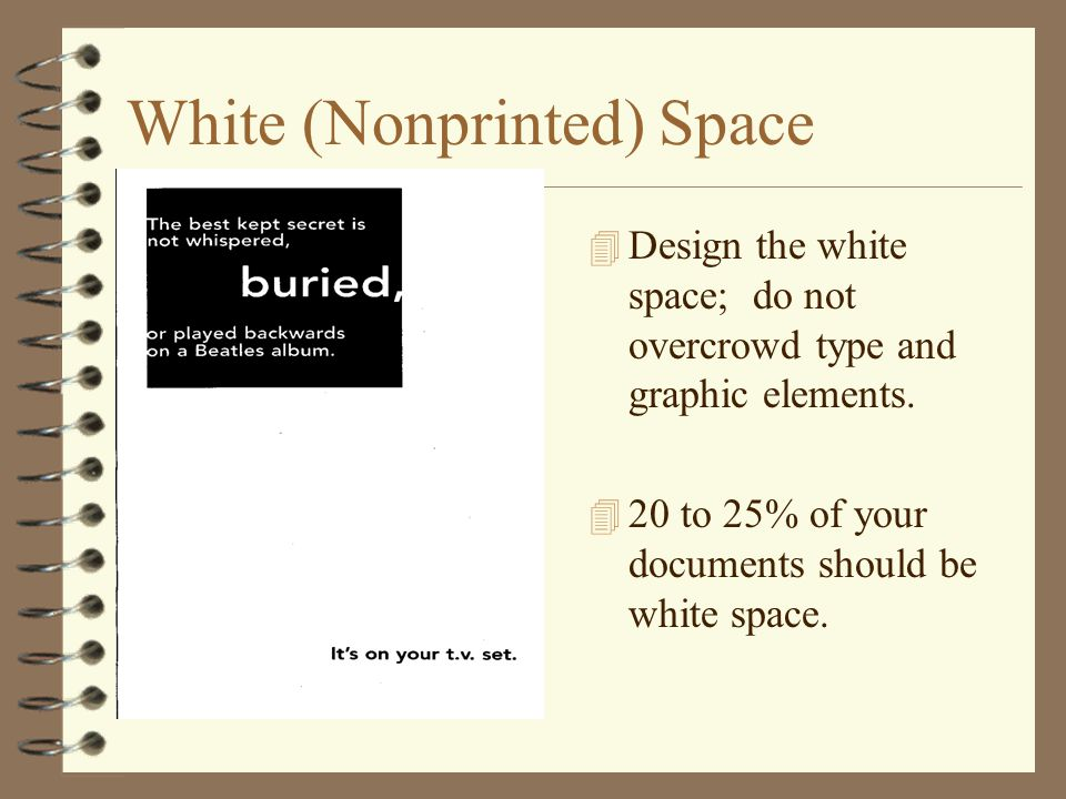 White (Nonprinted) Space 4 Design the white space; do not overcrowd type and graphic elements. 4 20 to 25% of your documents should be white space.